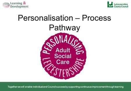 Personalisation – Process Pathway Together we will enable individual and Council success by supporting continuous improvement through learning.