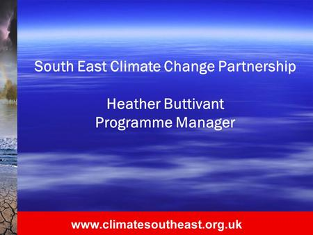 Www.climatesoutheast.org.uk South East Climate Change Partnership Heather Buttivant Programme Manager.