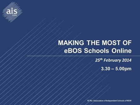 © The Association of Independent Schools of NSW MAKING THE MOST OF eBOS Schools Online 25 th February 2014 3.30 – 5.00pm.