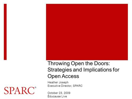 Throwing Open the Doors: Strategies and Implications for Open Access Heather Joseph Executive Director, SPARC October 23, 2009 Educause Live 1.