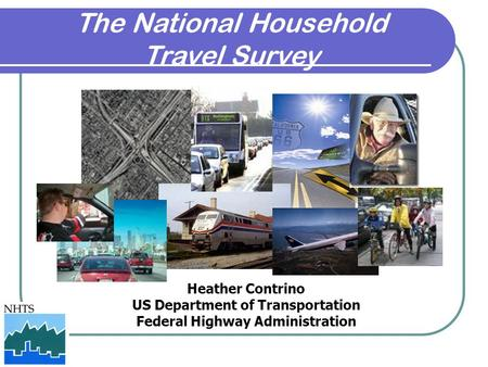 The National Household Travel Survey Heather Contrino US Department of Transportation Federal Highway Administration.