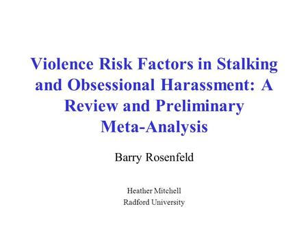 Violence Risk Factors in Stalking and Obsessional Harassment: A Review and Preliminary Meta-Analysis Barry Rosenfeld Heather Mitchell Radford University.