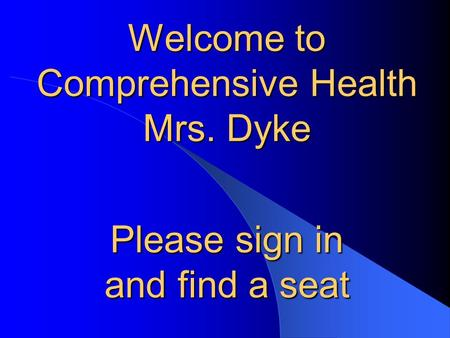 Welcome to Comprehensive Health Mrs. Dyke Please sign in and find a seat.