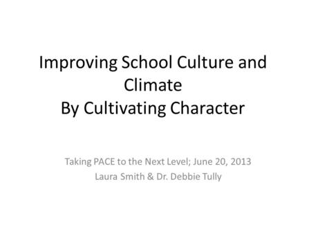 Improving School Culture and Climate By Cultivating Character Taking PACE to the Next Level; June 20, 2013 Laura Smith & Dr. Debbie Tully.