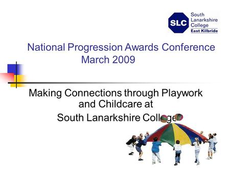 National Progression Awards Conference March 2009 Making Connections through Playwork and Childcare at South Lanarkshire College.