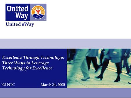 Excellence Through Technology: Three Ways to Leverage Technology for Excellence United eWay '05 NTCMarch 24, 2005.