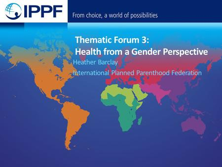 Thematic Forum 3: Health from a Gender Perspective Heather Barclay International Planned Parenthood Federation.