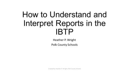 How to Understand and Interpret Reports in the IBTP Heather P. Wright Polk County Schools Created by Heather P. Wright, Polk County Schools.