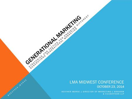 GENERATIONAL MARKETING STRATEGIES AND TACTICS FOR ENGAGING DIFFERENT GENERATIONS GENERATIONAL MARKETING LMA MIDWEST CONFERENCE OCTOBER 23, 2014 HEATHER.