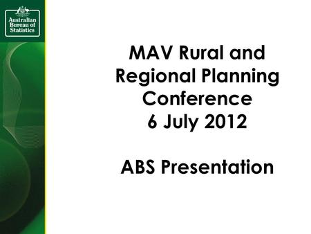 MAV Rural and Regional Planning Conference 6 July 2012 ABS Presentation.
