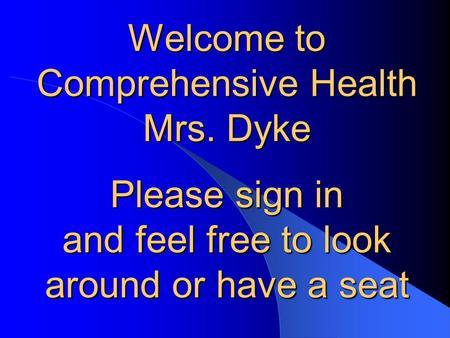 Welcome to Comprehensive Health Mrs. Dyke Please sign in and feel free to look around or have a seat.