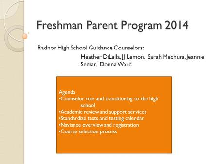 Freshman Parent Program 2014 Radnor High School Guidance Counselors: Heather DiLalla, JJ Lemon, Sarah Mechura, Jeannie Semar, Donna Ward Agenda Counselor.