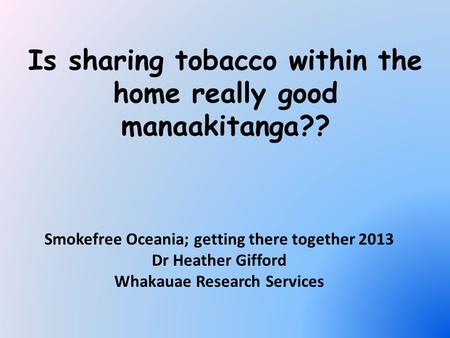 Is sharing tobacco within the home really good manaakitanga?? Smokefree Oceania; getting there together 2013 Dr Heather Gifford Whakauae Research Services.
