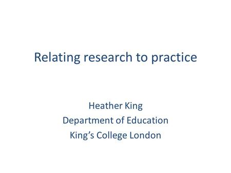 Relating research to practice Heather King Department of Education King's College London.