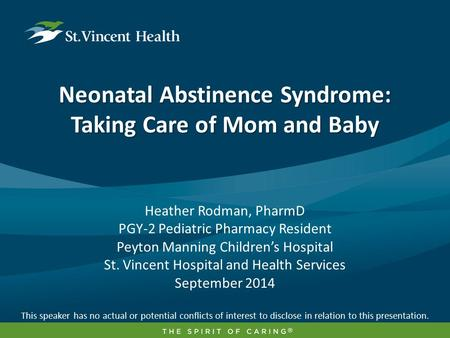 Neonatal Abstinence Syndrome: Taking Care of Mom and Baby Heather Rodman, PharmD PGY-2 Pediatric Pharmacy Resident Peyton Manning Children's Hospital St.