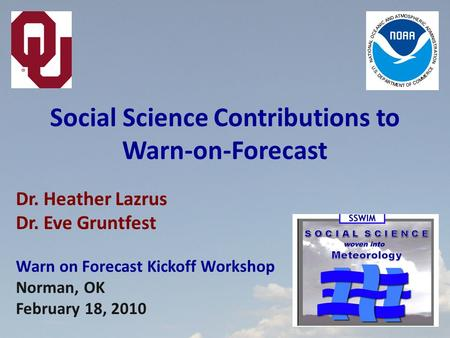 Dr. Heather Lazrus Dr. Eve Gruntfest Warn on Forecast Kickoff Workshop Norman, OK February 18, 2010 Social Science Contributions to Warn-on-Forecast.