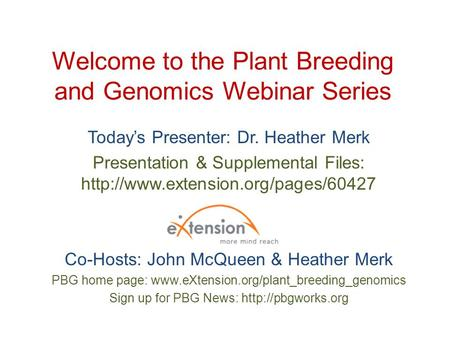 Welcome to the Plant Breeding and Genomics Webinar Series Today's Presenter: Dr. Heather Merk Presentation & Supplemental Files: