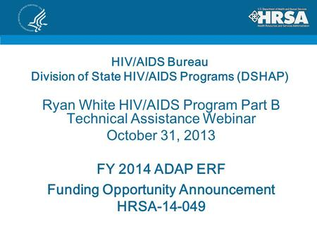 HIV/AIDS Bureau Division of State HIV/AIDS Programs (DSHAP) Ryan White HIV/AIDS Program Part B Technical Assistance Webinar October 31, 2013 FY 2014 ADAP.
