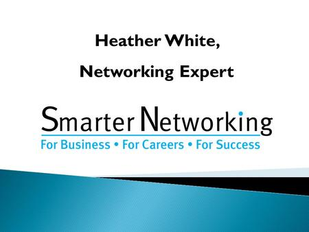 Heather White, Networking Expert. © Smarter Networking 2013 Are you being talked about (enough)? What are you giving 'them' to talk about? Questions.
