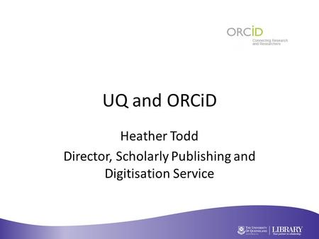 UQ and ORCiD Heather Todd Director, Scholarly Publishing and Digitisation Service.