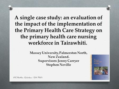 DR Heather Robertson (RN PhD) A single case study: an evaluation of the impact of the implementation of the Primary Health Care Strategy on the primary.
