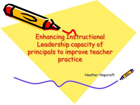 Enhancing Instructional Leadership capacity of principals to improve teacher practice Heather Hopcroft.