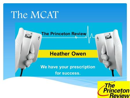The MCAT Heather Owen We have your prescription for success. The Princeton Review.