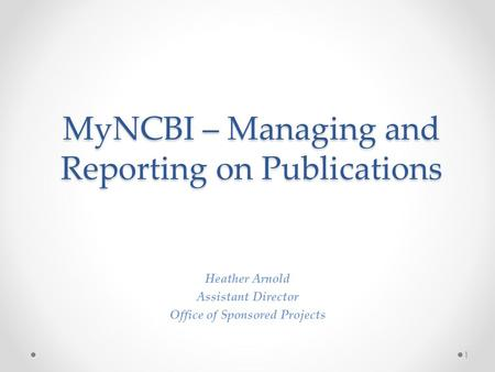 MyNCBI – Managing and Reporting on Publications Heather Arnold Assistant Director Office of Sponsored Projects 1.
