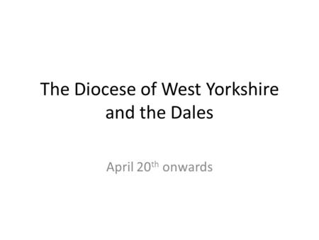 The Diocese of West Yorkshire and the Dales April 20 th onwards.