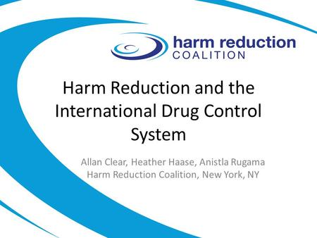Harm Reduction and the International Drug Control System Allan Clear, Heather Haase, Anistla Rugama Harm Reduction Coalition, New York, NY.