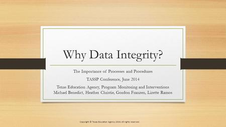 Why Data Integrity? The Importance of Processes and Procedures TASSP Conference, June 2014 Texas Education Agency, Program Monitoring and Interventions.
