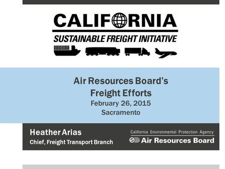 Air Resources Board's Freight Efforts February 26, 2015 Sacramento Heather Arias Chief, Freight Transport Branch.