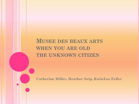 M USEE DES BEAUX ARTS WHEN YOU ARE OLD THE UNKNOWN CITIZEN Catherine Miller, Heather Seip, KatieLee Feller.
