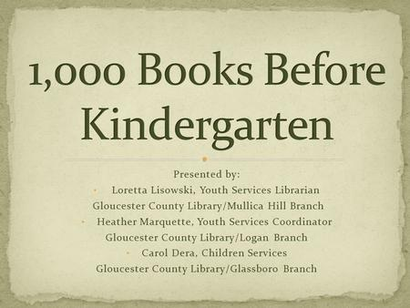 Presented by: Loretta Lisowski, Youth Services Librarian Gloucester County Library/Mullica Hill Branch Heather Marquette, Youth Services Coordinator Gloucester.