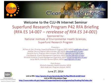 Welcome to <strong>the</strong> CLU-IN Internet Seminar Superfund Research Program P42 RFA Briefing (RFA ES 14-007 – rerelease of RFA ES 14-001) Sponsored by: National.