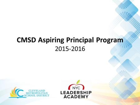 CMSD Aspiring Principal Program 2015-2016. Increased life opportunities for children in Cleveland We believe that skilled and passionate school leadership.