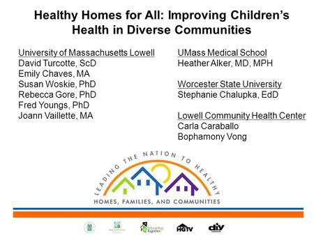 Healthy Homes for All: Improving Children's Health in Diverse Communities University of Massachusetts Lowell UMass Medical School David Turcotte, ScD Heather.
