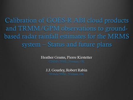 Calibration of GOES-R ABI cloud products and TRMM/GPM observations to ground-based radar rainfall estimates for the MRMS system – Status and future plans.