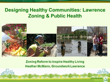 Designing Healthy Communities: Lawrence Zoning & Public Health Zoning Reform to Inspire Healthy Living Heather McMann, Groundwork Lawrence.