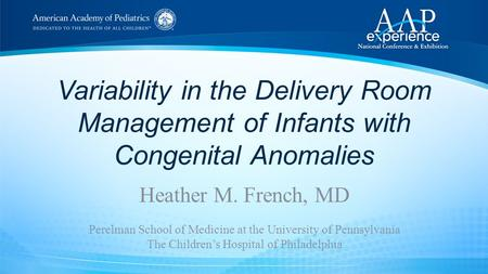 Variability in the Delivery Room Management of Infants with Congenital Anomalies Heather M. French, MD Perelman School of Medicine at the University of.
