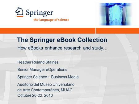 The Springer eBook Collection Heather Ruland Staines Senior Manager eOperations Springer Science + Business Media Auditorio del Museo Universitario de.