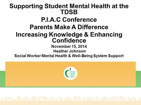 Supporting Student Mental Health at the TDSB P.I.A.C Conference Parents Make A Difference Increasing Knowledge & Enhancing Confidence November 15, 2014.