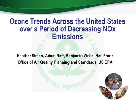 Heather Simon, Adam Reff, Benjamin Wells, Neil Frank Office of Air Quality Planning and Standards, US EPA Ozone Trends Across the United States over a.