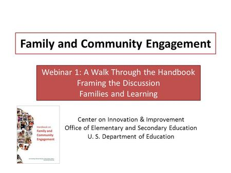 Family and Community Engagement Center on Innovation & Improvement Office of Elementary and Secondary Education U. S. Department of Education Webinar 1: