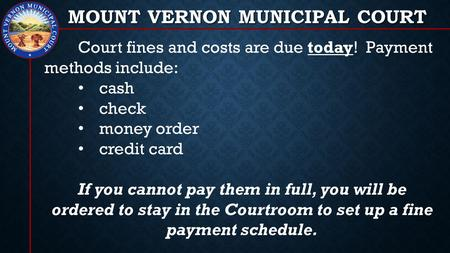 MOUNT VERNON MUNICIPAL COURT Court fines and costs are due today! Payment methods include: cash check money order credit card If you cannot pay them in.