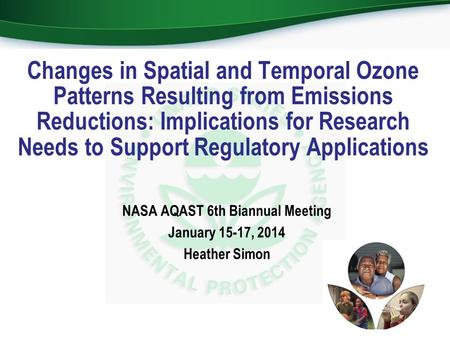 NASA AQAST 6th Biannual Meeting January 15-17, 2014 Heather Simon Changes in Spatial and Temporal Ozone Patterns Resulting from Emissions Reductions: Implications.