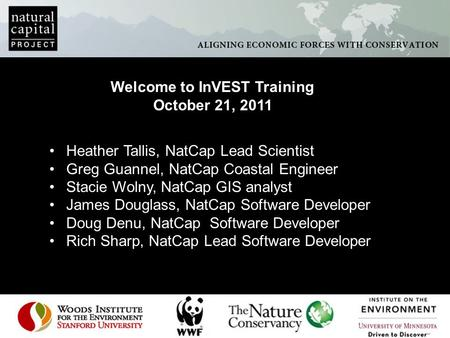 Welcome to InVEST Training October 21, 2011 Heather Tallis, NatCap Lead Scientist Greg Guannel, NatCap Coastal Engineer Stacie Wolny, NatCap GIS analyst.