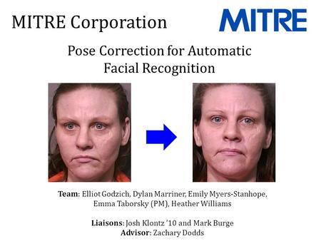MITRE Corporation Pose Correction for Automatic Facial Recognition Team: Elliot Godzich, Dylan Marriner, Emily Myers-Stanhope, Emma Taborsky (PM), Heather.