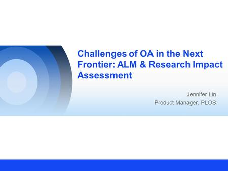 Challenges of OA in the Next Frontier: ALM & Research Impact Assessment Jennifer Lin Product Manager, PLOS.