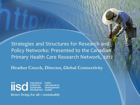 Strategies and Structures for Research and Policy Networks: Presented to the Canadian Primary Health Care Research Network, 2012 Heather Creech, Director,
